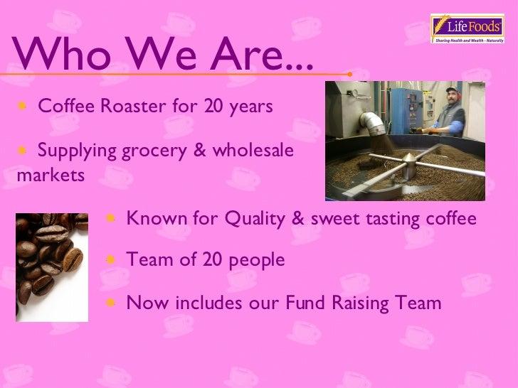 Who We Are... <ul><li>Coffee Roaster for 20 years </li></ul><ul><li>Supplying grocery & wholesale markets </li></ul><ul><l...