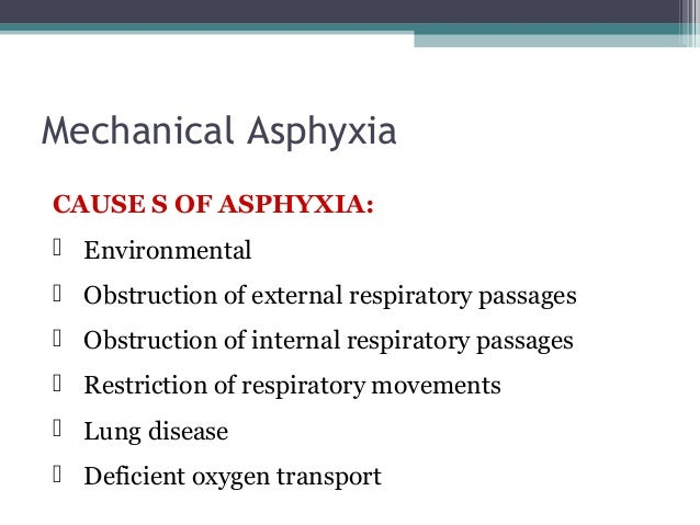 Mechanical Asphyxia MECHANISM OF DEATH  Oxygen deprivation  Carbon dioxide accumulation  Reduced blood flow to and from...