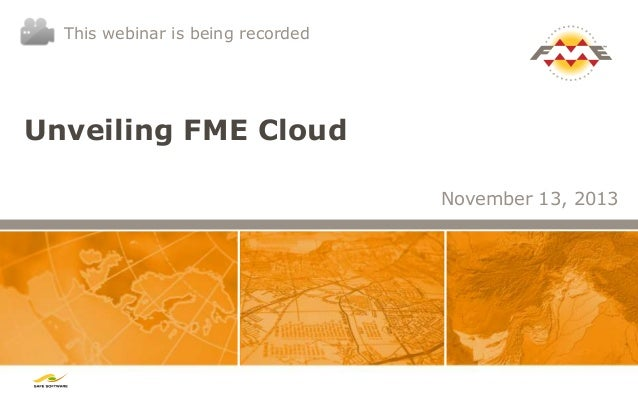 This webinar is being recorded  Unveiling FME Cloud November 13, 2013