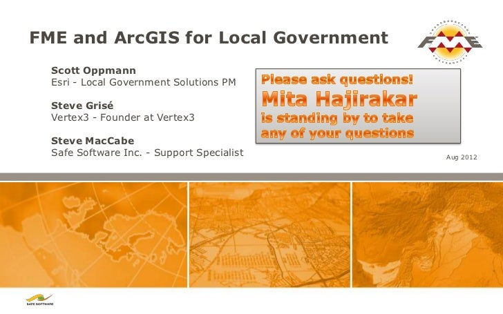 FME and ArcGIS for Local Government  Scott Oppmann  Esri - Local Government Solutions PM  Steve Grisé  Vertex3 - Founder a...