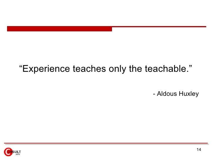"<ul><li>"" Experience teaches only the teachable .""  </li></ul><ul><ul><li>-  Aldous Huxley   </li></ul></ul>"