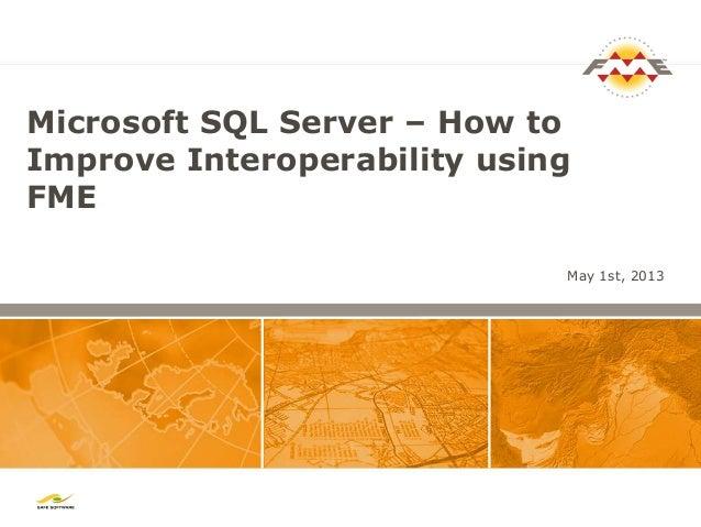 Microsoft SQL Server – How toImprove Interoperability usingFMEMay 1st, 2013