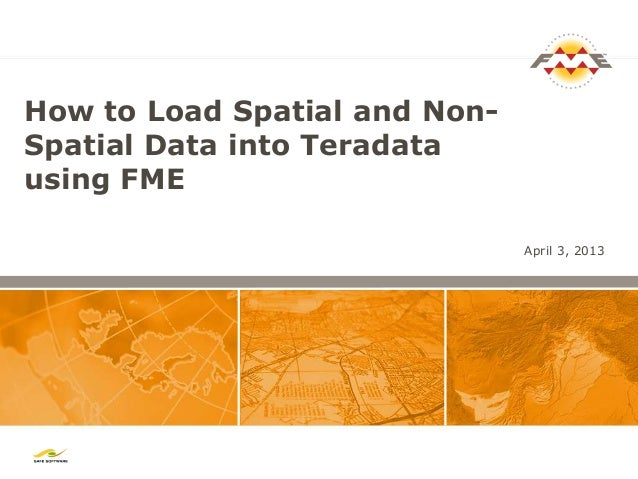 How to Load Spatial and Non-Spatial Data into Teradatausing FME                               April 3, 2013