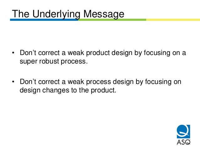 The Underlying Message• Don't correct a weak product design by focusing on a  super robust process.• Don't correct a weak ...