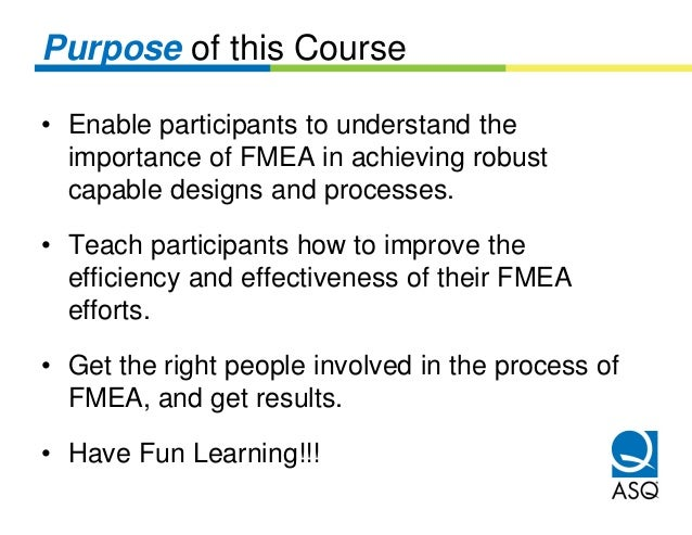 Purpose of this Course• Enable participants to understand the  importance of FMEA in achieving robust  capable designs and...