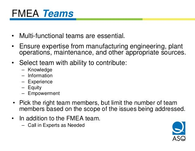 FMEA Teams• Multi-functional teams are essential.• Ensure expertise from manufacturing engineering, plant  operations, mai...