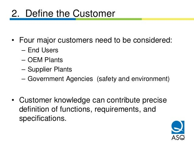 2. Define the Customer• Four major customers need to be considered:  –   End Users  –   OEM Plants  –   Supplier Plants  –...