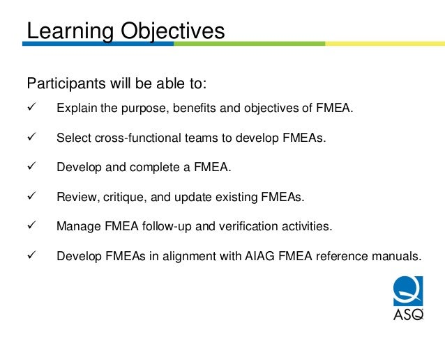 Learning ObjectivesParticipants will be able to:    Explain the purpose, benefits and objectives of FMEA.    Select cross-...