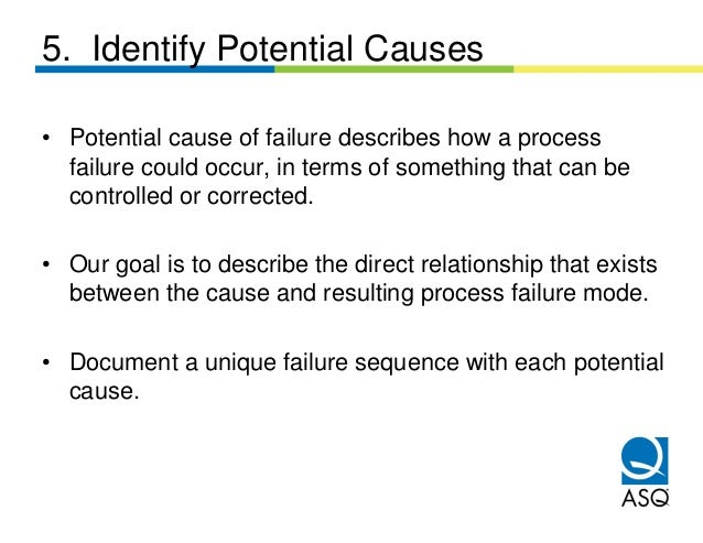 5. Identify Potential Causes• Potential cause of failure describes how a process  failure could occur, in terms of somethi...