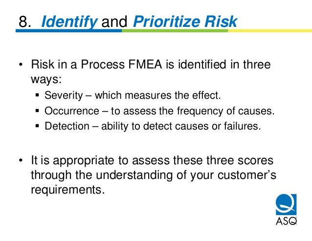 8. Identify and Prioritize Risk• Risk in a Process FMEA is identified in three  ways:    Severity – which measures the eff...