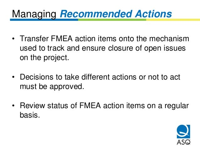 Managing Recommended Actions• Transfer FMEA action items onto the mechanism  used to track and ensure closure of open issu...