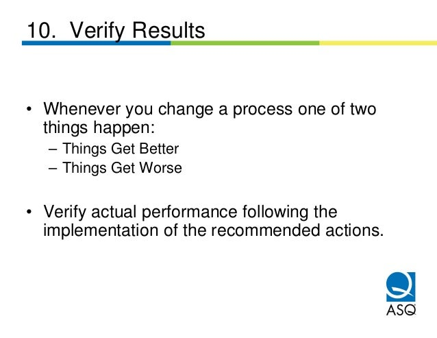 10. Verify Results• Whenever you change a process one of two  things happen:  – Things Get Better  – Things Get Worse• Ver...