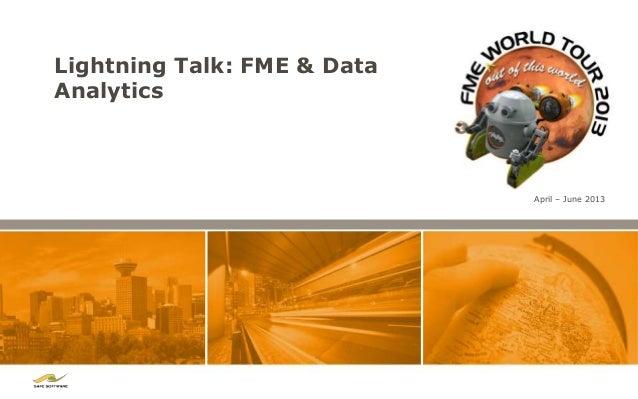 Lightning Talk: FME & DataAnalytics                             April – June 2013