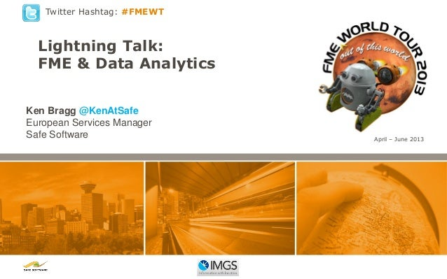 Twitter Hashtag: #FMEWT  Lightning Talk: FME & Data Analytics Ken Bragg @KenAtSafe European Services Manager Safe Software...