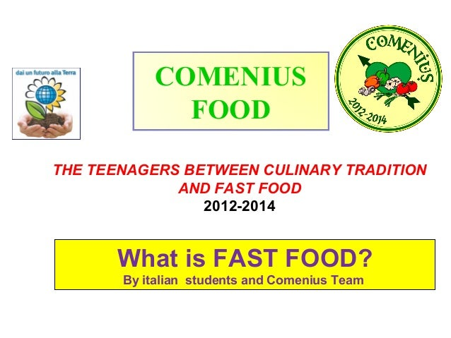 COMENIUS FOOD THE TEENAGERS BETWEEN CULINARY TRADITION AND FAST FOOD 2012-2014  What is FAST FOOD? By italian students and...