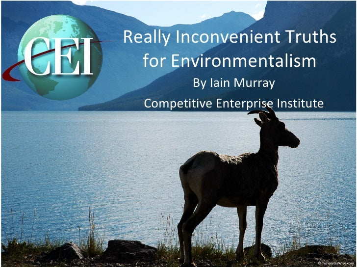 Really Inconvenient Truths for Environmentalism By Iain Murray Competitive Enterprise Institute