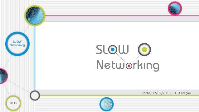 2015 Porto, 12/02/2015 – 15ª edição SLOW Networking