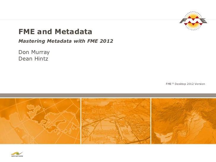 FME and MetadataMastering Metadata with FME 2012Don MurrayDean Hintz                                   FME ® Desktop 2012 ...