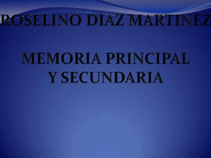 ROSELINO DIAZ MARTINEZ<br />MEMORIA PRINCIPAL<br />Y SECUNDARIA<br />