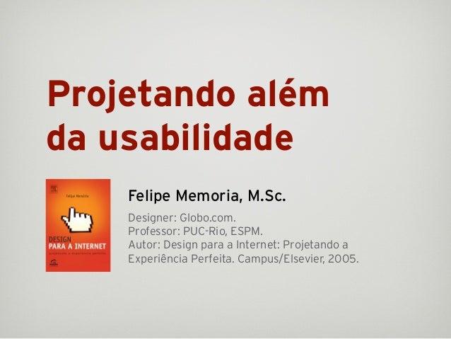 Projetando alémda usabilidade    Felipe Memoria, M.Sc.    Designer: Globo.com.    Professor: PUC-Rio, ESPM.    Autor: Desi...