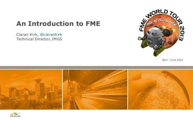 An Introduction to FME Ciaran Kirk, @ciarankirk Technical Director, IMGS  April - June 2013