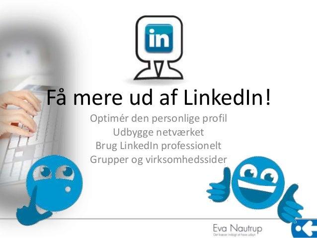 Få mere ud af LinkedIn!  Optimér den personlige profil  Udbygge netværket  Brug LinkedIn professionelt  Grupper og virksom...