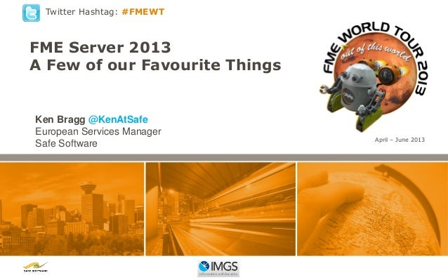 Twitter Hashtag: #FMEWT  FME Server 2013 A Few of our Favourite Things  Ken Bragg @KenAtSafe European Services Manager Saf...