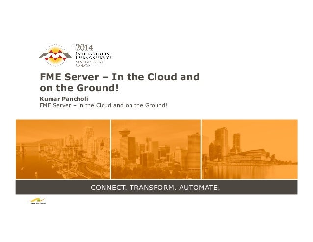 CONNECT. TRANSFORM. AUTOMATE. FME Server – In the Cloud and on the Ground! Kumar Pancholi FME Server – in the Cloud and on...