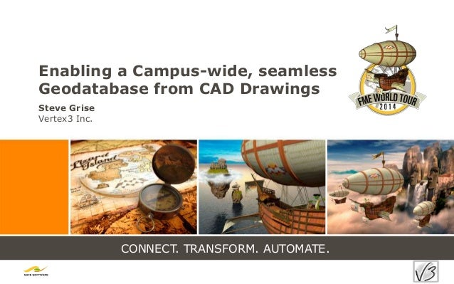 CONNECT. TRANSFORM. AUTOMATE. Enabling a Campus-wide, seamless Geodatabase from CAD Drawings Steve Grise Vertex3 Inc.