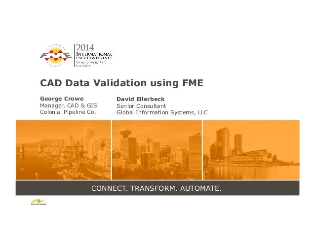 CONNECT. TRANSFORM. AUTOMATE. CAD Data Validation using FME George Crowe Manager, CAD & GIS Colonial Pipeline Co. David El...