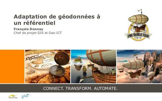 CONNECT. TRANSFORM. AUTOMATE. Adaptation de géodonnées à un référentiel François Donnay Chef de projet GIS et Geo-ICT