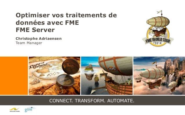 CONNECT. TRANSFORM. AUTOMATE. Optimiser vos traitements de données avec FME FME Server Christophe Adriaensen Team Manager