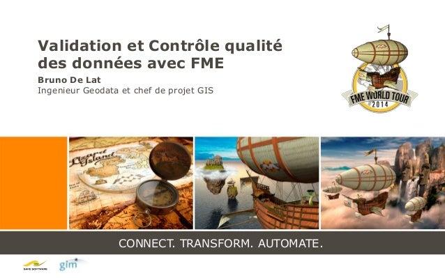 CONNECT. TRANSFORM. AUTOMATE. Validation et Contrôle qualité des données avec FME Bruno De Lat Ingenieur Geodata et chef d...