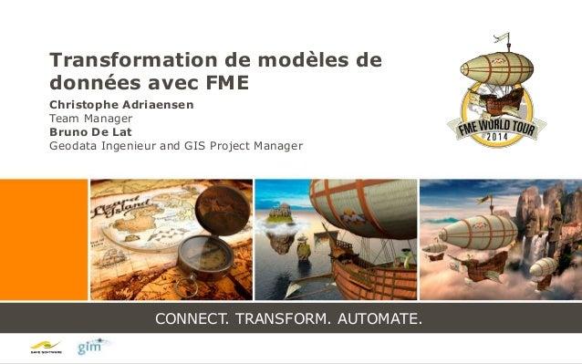 CONNECT. TRANSFORM. AUTOMATE. CONNECT. TRANSFORM. AUTOMATE. Transformation de modèles de données avec FME Christophe Adria...