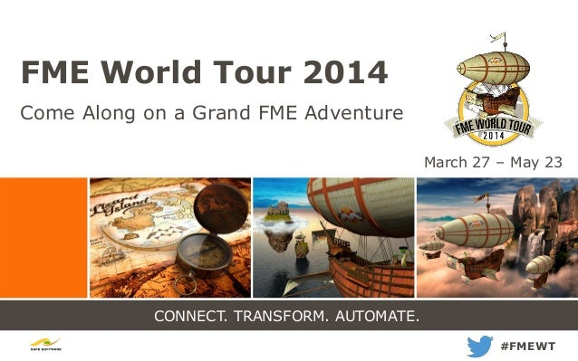 CONNECT. TRANSFORM. AUTOMATE. FME World Tour 2014 Come Along on a Grand FME Adventure #FMEWT March 27 – May 23
