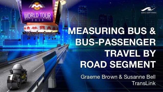 MEASURING BUS & BUS-PASSENGER TRAVEL BY ROAD SEGMENT Graeme Brown & Susanne Bell TransLink