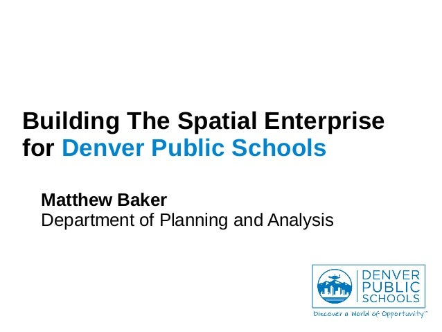 Building The Spatial Enterprise for Denver Public Schools Matthew Baker Department of Planning and Analysis