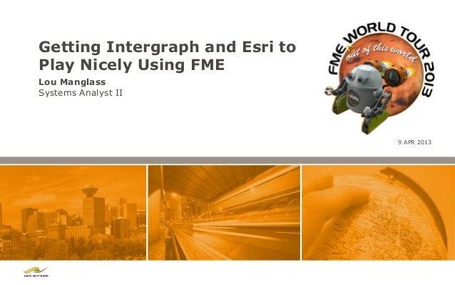 Getting Intergraph and Esri toPlay Nicely Using FMELou ManglassSystems Analyst II                                 9 APR 2013