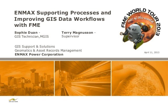 ENMAX Supporting Processes andImproving GIS Data Workflowswith FMESophie Duan -            Terry Magnusson -GIS Technician...