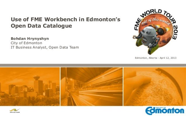 Use of FME Workbench in Edmonton'sOpen Data CatalogueBohdan HrynyshynCity of EdmontonIT Business Analyst, Open Data Team  ...