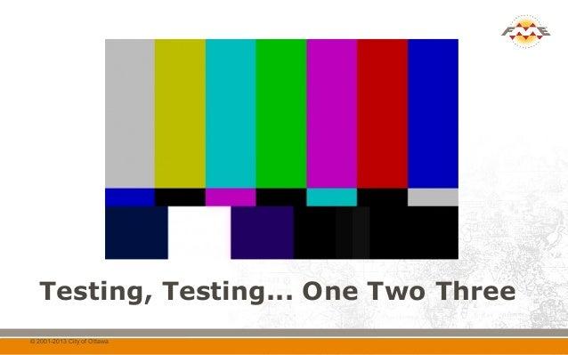 Testing, Testing... One Two Three© 2001-2013 City of Ottawa