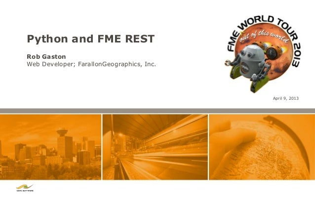 Python and FME RESTRob GastonWeb Developer; FarallonGeographics, Inc.                                           April 9, 2...