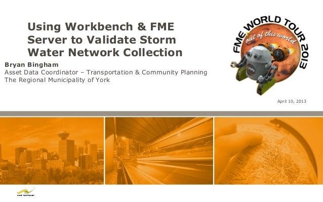 Using Workbench & FME      Server to Validate Storm      Water Network CollectionBryan BinghamAsset Data Coordinator – Tra...