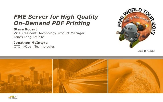 FME Server for High QualityOn-Demand PDF PrintingSteve BogartVice President, Technology Product ManagerJones Lang LaSalleA...