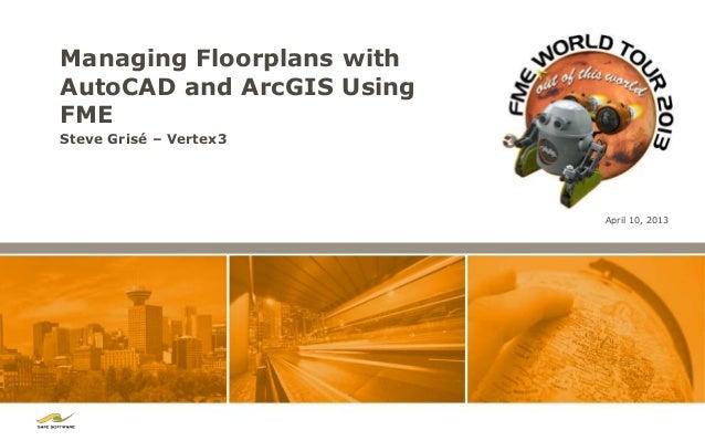 Managing Floorplans withAutoCAD and ArcGIS UsingFMESteve Grisé – Vertex3                           April 10, 2013