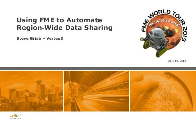 Using FME to AutomateRegion‐Wide Data SharingSteve Grisé – Vertex3                           April 10, 2013