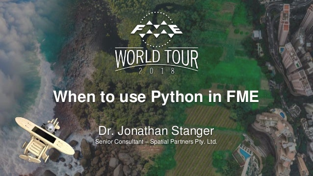 When to use Python in FME Dr. Jonathan Stanger Senior Consultant – Spatial Partners Pty. Ltd.