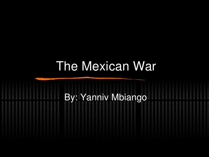 The Mexican War By: Yanniv Mbiango