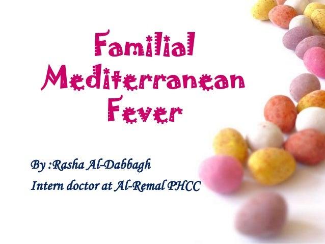 Familial Mediterranean Fever By :Rasha Al-Dabbagh Intern doctor at Al-Remal PHCC