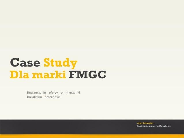 Case Study Rozszerzanie oferty o mieszanki bakaliowo - orzechowe Dla marki FMGC Artur Szumacher Email : arturszumacher@gma...